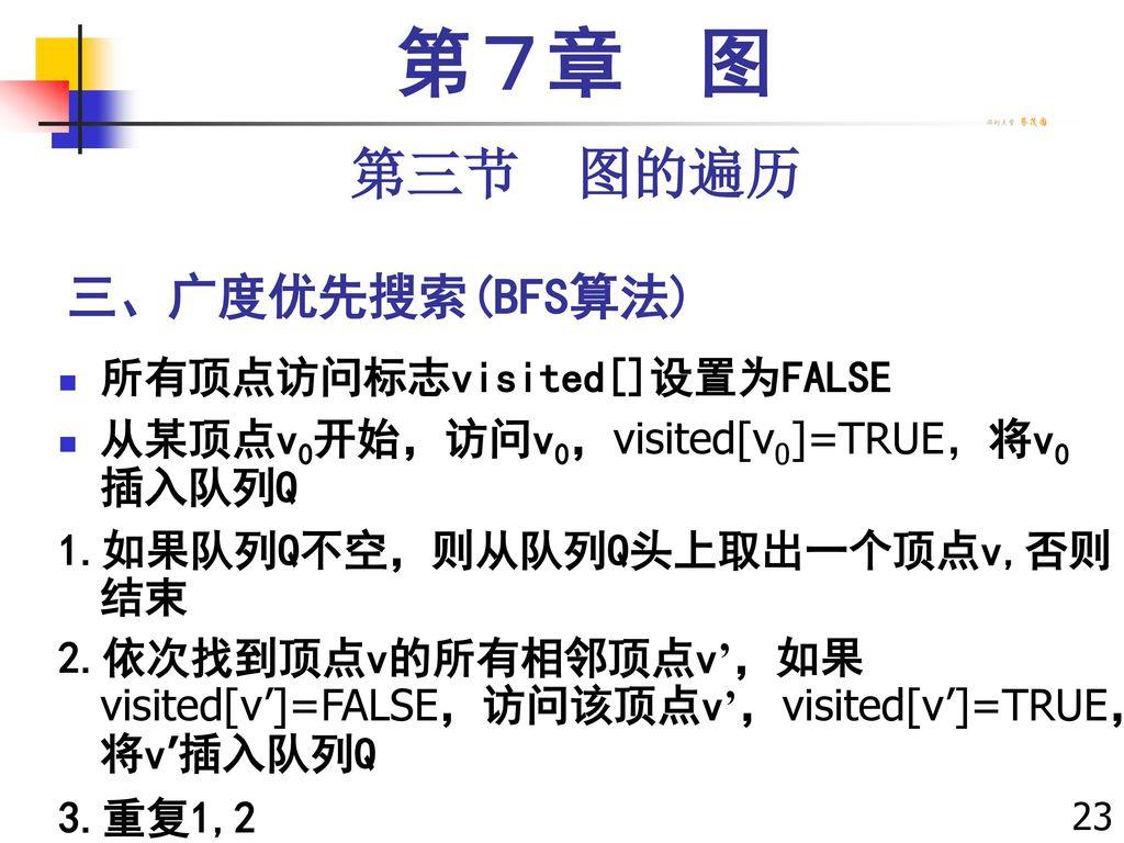 第7章 图 第三节 图的遍历 三、广度优先搜索(BFS算法) 所有顶点访问标志visited[]设置为FALSE